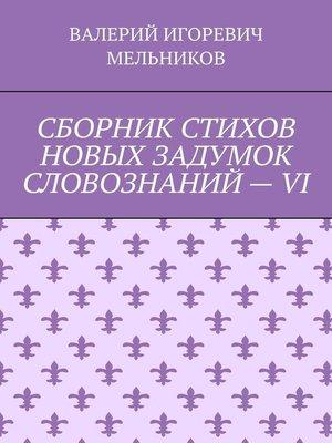 cover image of СБОРНИК СТИХОВ НОВЫХ ЗАДУМОК СЛОВОЗНАНИЙ–VI