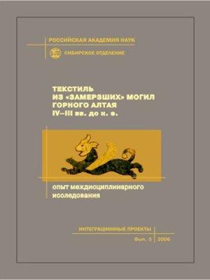 cover image of Текстиль из «замерзших» могил Горного Алтая IV–III вв. до н.э. Опыт междисциплинарного исследования