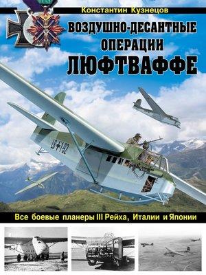 cover image of Воздушно-десантные операции Люфтваффе. Все боевые планеры III Рейха, Италии и Японии