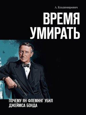 cover image of Время умирать. Почему Ян Флеминг убил Джеймса Бонда
