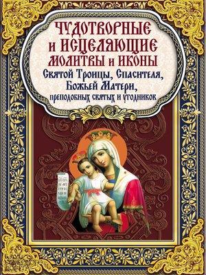 cover image of Чудотворные и исцеляющие молитвы и иконы Святой Троицы, Спасителя, Божьей Матери, преподобных святых и угодников