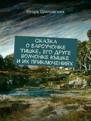 cover image of Сказка о барсучонке Тишке, его друге волчонке Кышке и их приключениях. Новелла-сказка