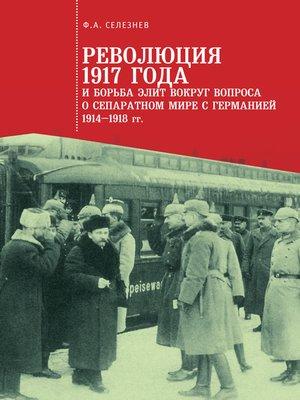 cover image of Революция 1917 года и борьба элит вокруг вопроса о сепаратном мире с Германией (1914–1918 гг.)