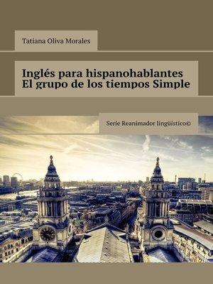cover image of Inglés para hispanohablantes El grupo de los tiempos Simple. Serie Reanimador Lingüístico©