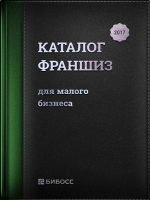 cover image of Каталог франшиз для малого бизнеса 2017. Бизнес-справочник по франчайзингу