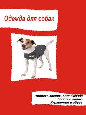 cover image of Одежда для собак. Происхождение, содержание и болезни собак. Украшения и обувь