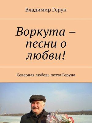 cover image of Воркута – песни о любви! Северная любовь поэта Геруна