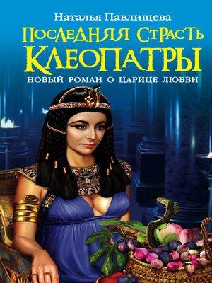 cover image of Последняя страсть Клеопатры. Новый роман о Царице любви