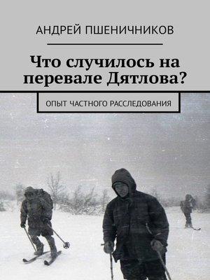 cover image of Что случилось на перевале Дятлова? Опыт частного расследования
