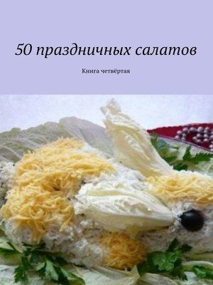 cover image of 50праздничных салатов. Книга четвёртая