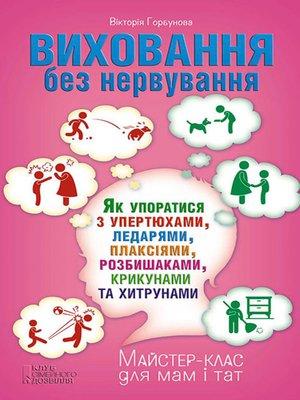 cover image of Виховання без нервування, або Як упоратися з розбишаками, упертюхами, ледарями, плаксіями, крикунами та хитрунами