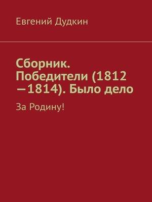 cover image of Сборник. Победители (1812-1814). Было дело. За Родину!