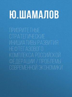 cover image of Приоритетные стратегические инициативы развития нефтегазового комплекса Российской Федерации / Проблемы современной экономики