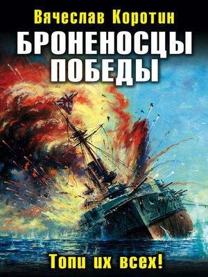 cover image of Броненосцы победы. Топи их всех!