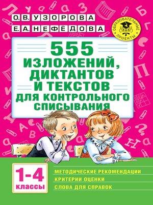 cover image of 555 изложений, диктантов и текстов для контрольного списывания с методическими рекомендациями, критериями оценки, словами для справок. 1–4 классы