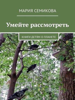 cover image of Умейте рассмотреть. Книги детям о планете
