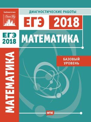 cover image of Математика. Подготовка к ЕГЭ в 2018 году. Диагностические работы. Базовый уровень