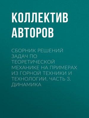 cover image of Сборник решений задач по теоретической механике на примерах из горной техники и технологии. Часть 3. Динамика