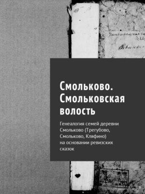 cover image of Смольки. Генеалогия семей деревни Смольково (Трегубово, Смольково, Кляфино) наосновании ревизских сказок