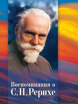 cover image of Воспоминания о С. Н. Рерихе. Сборник, посвященный 100-летию со дня рождения С. Н. Рериха