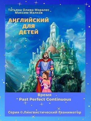 cover image of Английский для детей. Время Past Perfect Continuous. Серия © Лингвистический Реаниматор