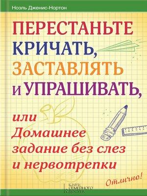 cover image of Перестаньте кричать, заставлять и упрашивать, или Домашнее задание без слез и нервотрепки