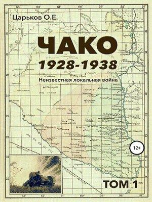 cover image of Чако, 1928-1938. Неизвестная локальная война. Том I