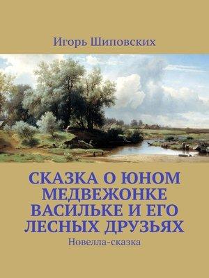 cover image of Сказка о юном медвежонке Васильке и его лесных друзьях. Новелла-сказка