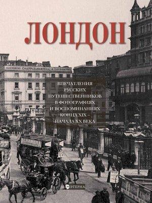 cover image of Лондон. Впечатления русских путешественников в фотографиях и воспоминаниях конца XIX – начала XX века