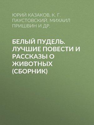 cover image of Белый пудель. Лучшие повести и рассказы о животных (сборник)