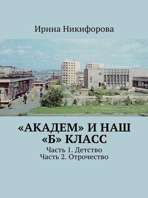 cover image of «АКАДЕМ» инаш «Б» класс. Часть 1. Детство. Часть 2. Отрочество