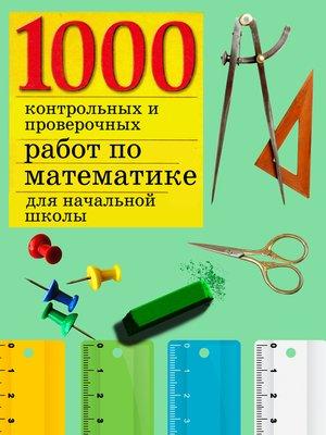 cover image of 1000 контрольных и проверочных работ по математике для начальной школы