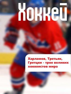 cover image of Харламов, Третьяк, Гретцки – трое великих хоккеистов мира