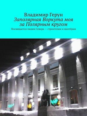 cover image of Заполярная Воркута моя заПолярным кругом. Посвящается людям Севера– строителям ишахтёрам