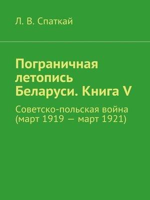 cover image of Пограничная летопись Беларуси. Книга V. Советско-польская война (март1919– март1921)