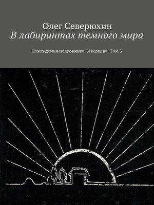 cover image of Влабиринтах темногомира. Похождения полковника Северцева. Том3