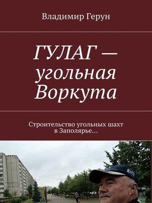 cover image of ГУЛАГ– угольная Воркута. Строительство угольных шахт вЗаполярье...