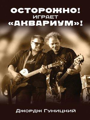 """cover image of «Осторожно! Играет """"Аквариум""""!»"""