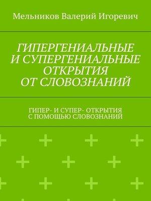 cover image of ГИПЕРГЕНИАЛЬНЫЕ ИСУПЕРГЕНИАЛЬНЫЕ ОТКРЫТИЯ ОТСЛОВОЗНАНИЙ. ГИПЕР- ИСУПЕР- ОТКРЫТИЯ СПОМОЩЬЮ СЛОВОЗНАНИЙ