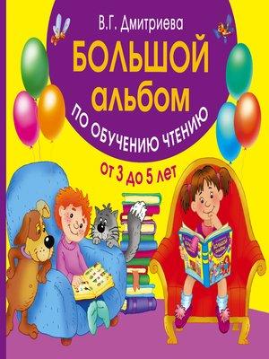 cover image of Большой альбом по обучению чтению. От 3 до 5 лет