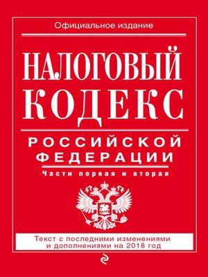 cover image of Налоговый кодекс Российской Федерации. Части первая и вторая. Текст с последними изменениями и дополнениями на 2018 год