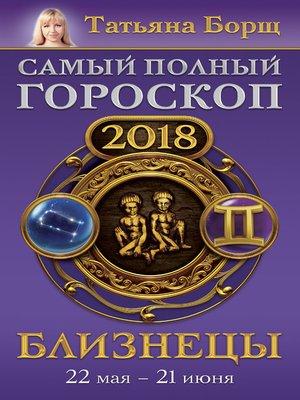 cover image of Близнецы. Самый полный гороскоп на 2018 год. 22 мая – 21 июня
