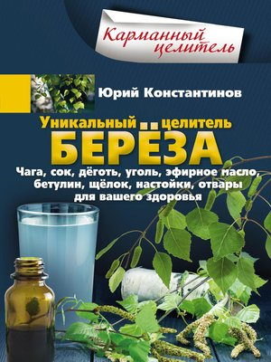 cover image of Уникальный целитель берёза. Чага, сок, дёготь, уголь, эфирное масло, бетулин, щёлок, настойки, отвары для вашего здоровья