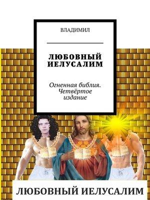 cover image of Любовный Иелусалим. Огненная библия. Четвёртое издание