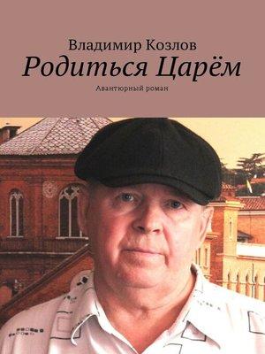 cover image of Родиться Царём. Авантюрный роман