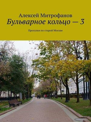 cover image of Бульварное кольцо–3. Прогулки постарой Москве