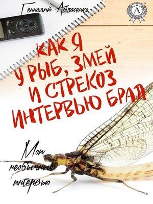 cover image of Как я у рыб, змей и стрекоз интервью брал