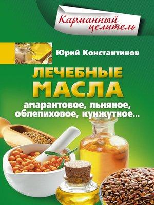cover image of Лечебные масла. Амарантовое, льняное, облепиховое, кунжутное