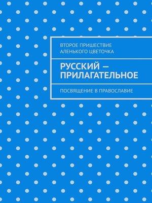 cover image of Русский– прилагательное. Посвящение вправославие