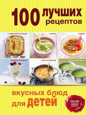 cover image of 100 лучших рецептов вкусных блюд для детей